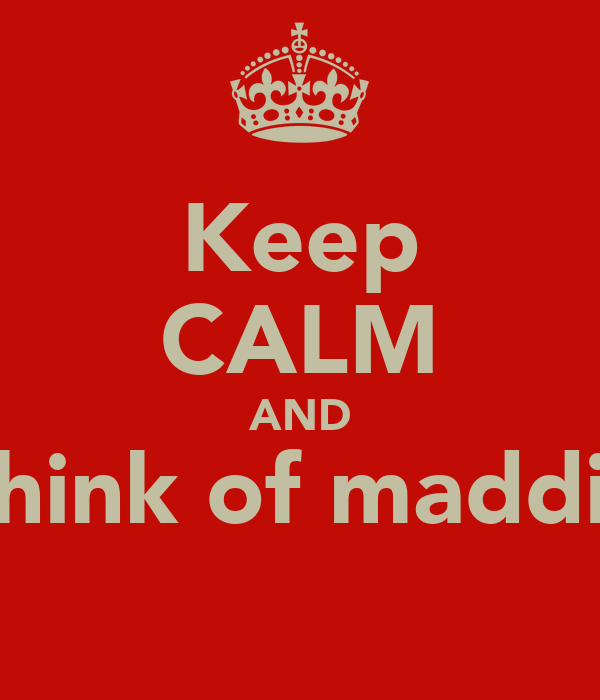 Keep CALM AND Think of maddie