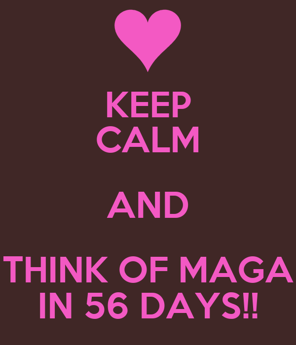 KEEP CALM AND THINK OF MAGA IN 56 DAYS!!