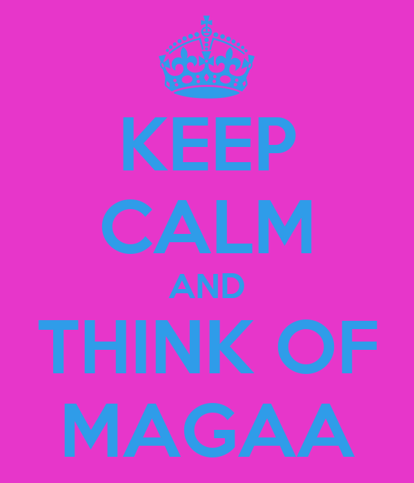 KEEP CALM AND THINK OF MAGAA