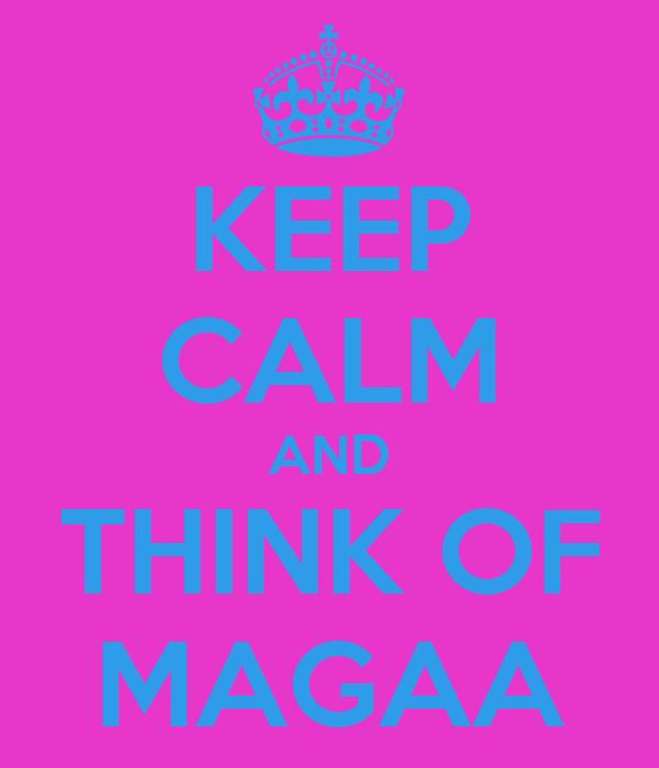 KEEP CALM AND THINK OF MAGAA