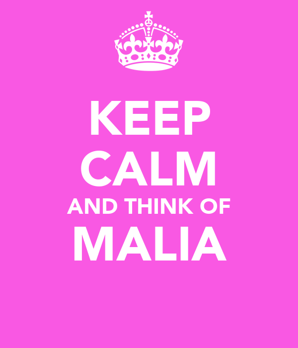KEEP CALM AND THINK OF MALIA