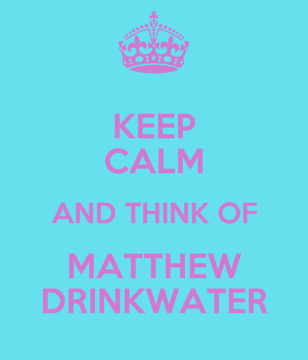 KEEP CALM AND THINK OF MATTHEW DRINKWATER