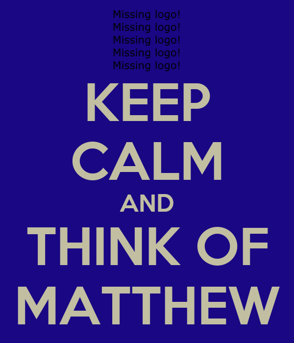 KEEP CALM AND THINK OF MATTHEW