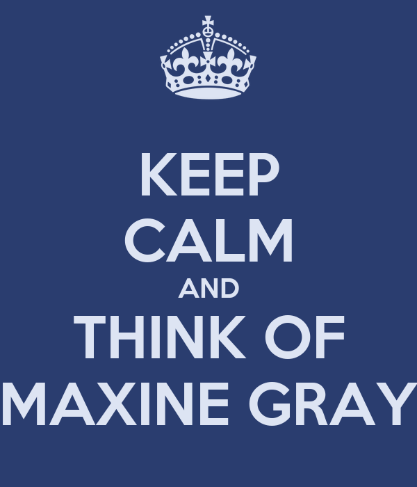 KEEP CALM AND THINK OF MAXINE GRAY