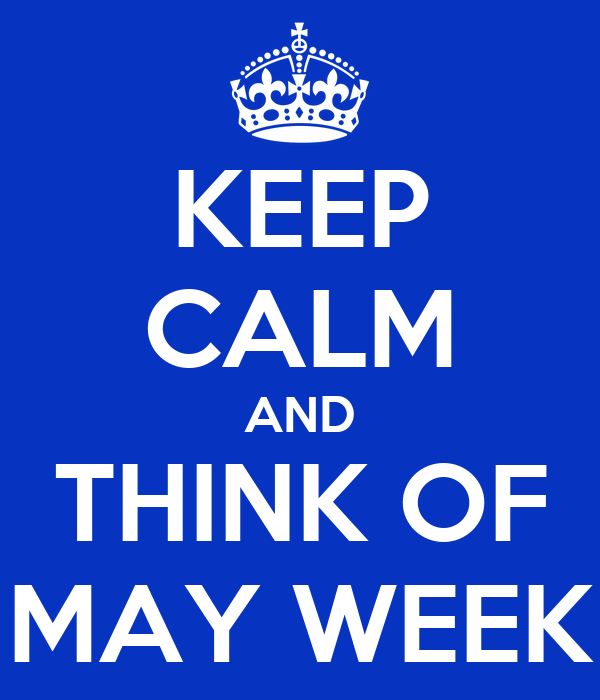 KEEP CALM AND THINK OF MAY WEEK