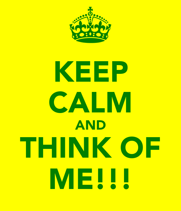 KEEP CALM AND THINK OF ME!!!