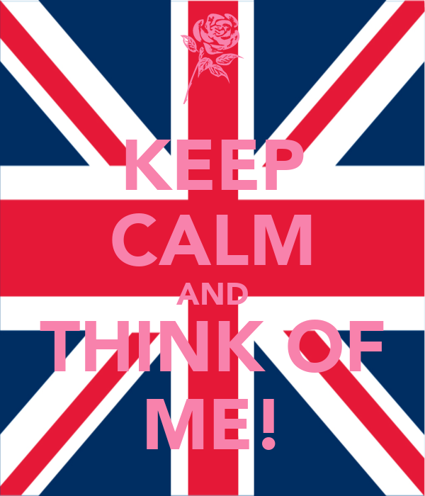 KEEP CALM AND THINK OF ME!