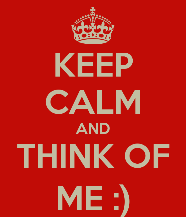 KEEP CALM AND THINK OF ME :)