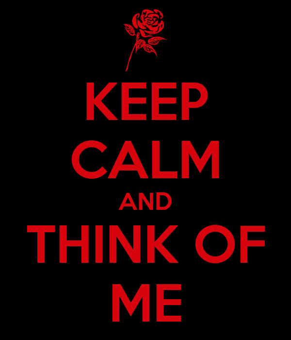 KEEP CALM AND THINK OF ME