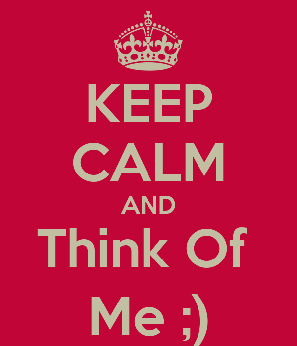 KEEP CALM AND Think Of  Me ;)