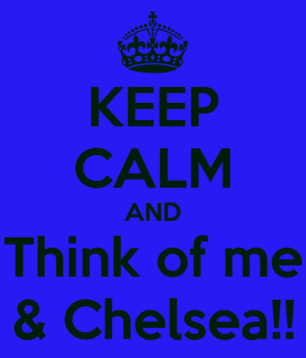 KEEP CALM AND Think of me & Chelsea!!