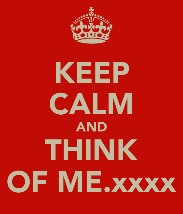 KEEP CALM AND THINK OF ME.xxxx