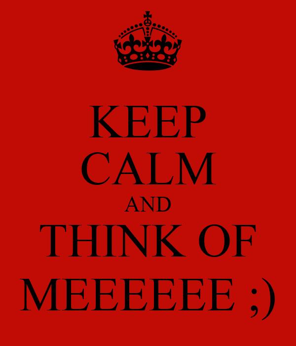 KEEP CALM AND THINK OF MEEEEEE ;)