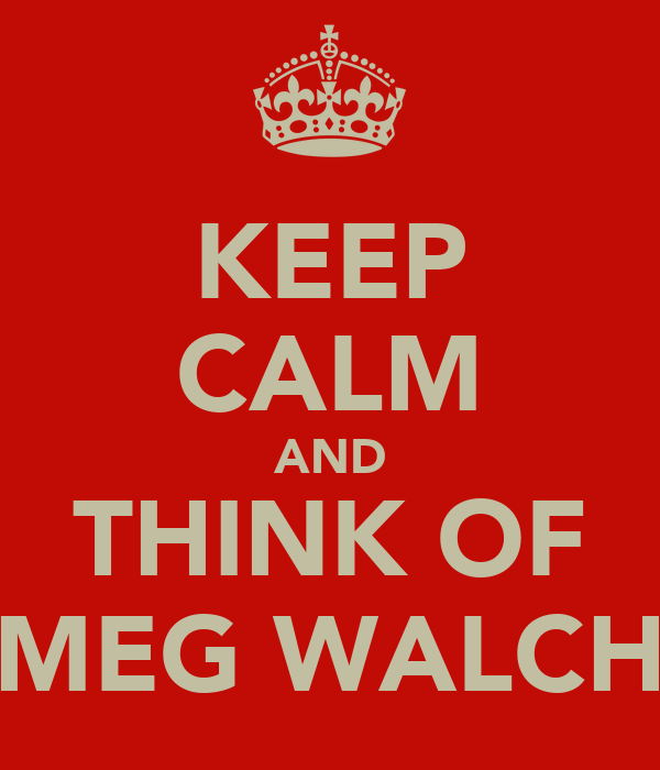 KEEP CALM AND THINK OF MEG WALCH