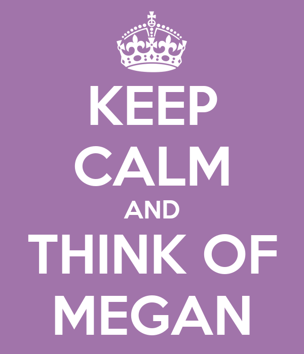 KEEP CALM AND THINK OF MEGAN