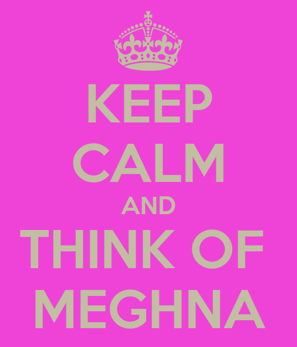KEEP CALM AND THINK OF  MEGHNA