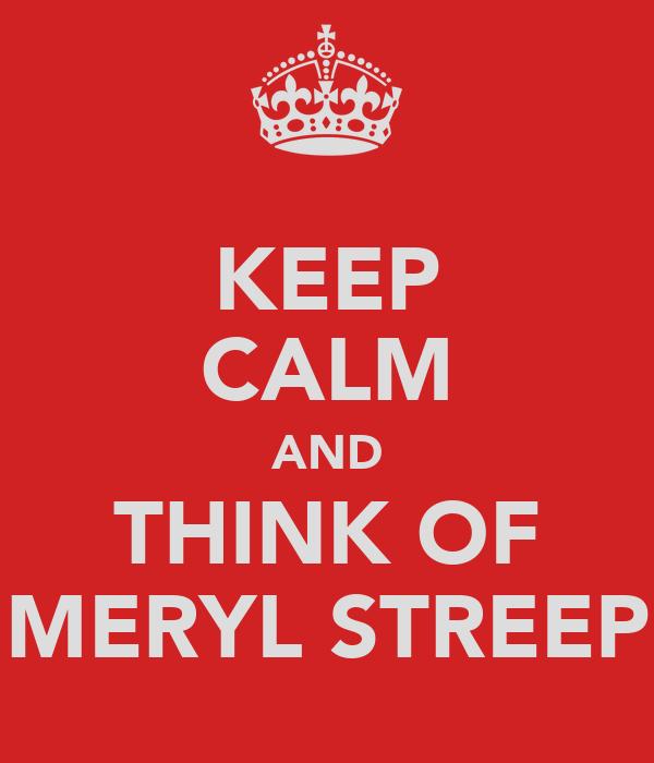 KEEP CALM AND THINK OF MERYL STREEP