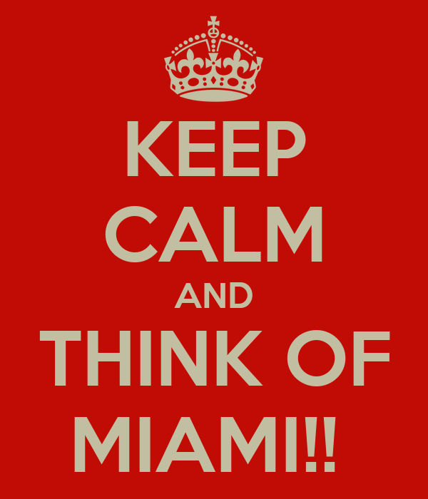KEEP CALM AND THINK OF MIAMI!!