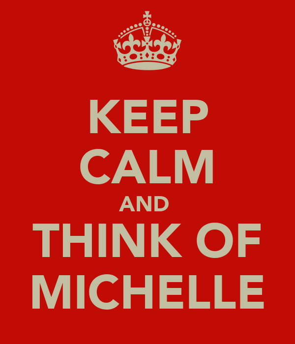 KEEP CALM AND  THINK OF MICHELLE