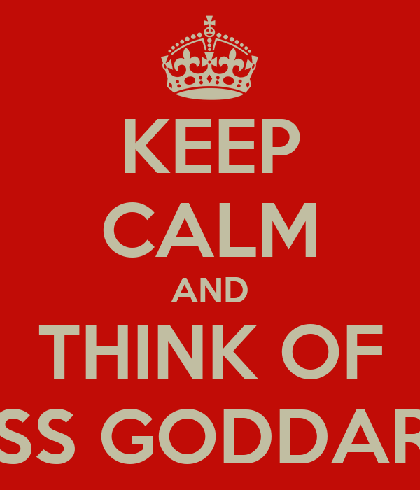 KEEP CALM AND THINK OF MISS GODDARD