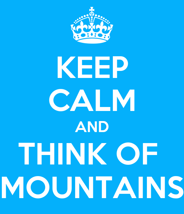 KEEP CALM AND THINK OF  MOUNTAINS