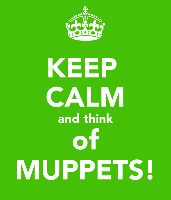 KEEP  CALM and think of MUPPETS!