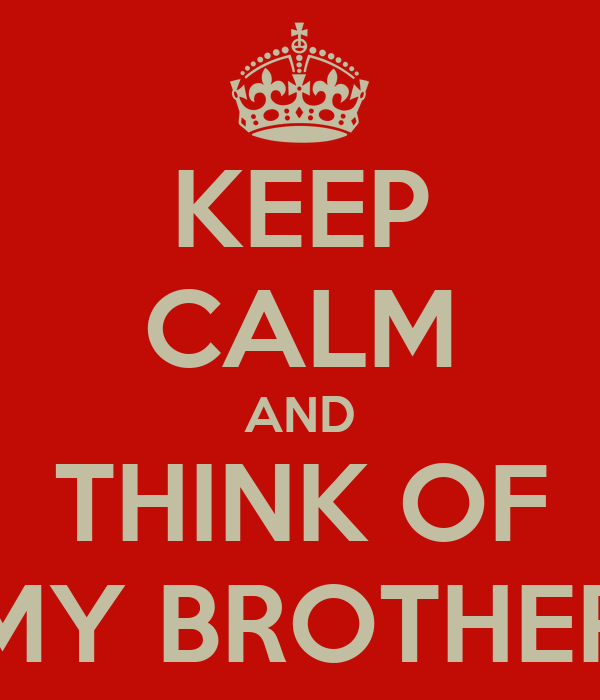 KEEP CALM AND THINK OF MY BROTHER