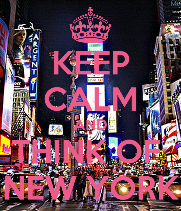 KEEP CALM AND THINK OF  NEW YORK