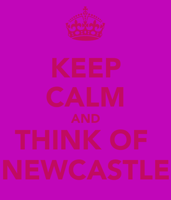 KEEP CALM AND THINK OF  NEWCASTLE