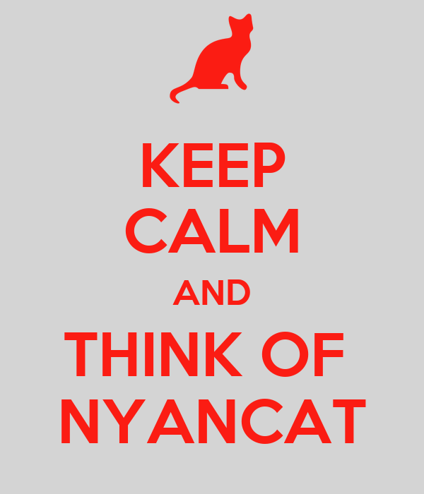 KEEP CALM AND THINK OF  NYANCAT