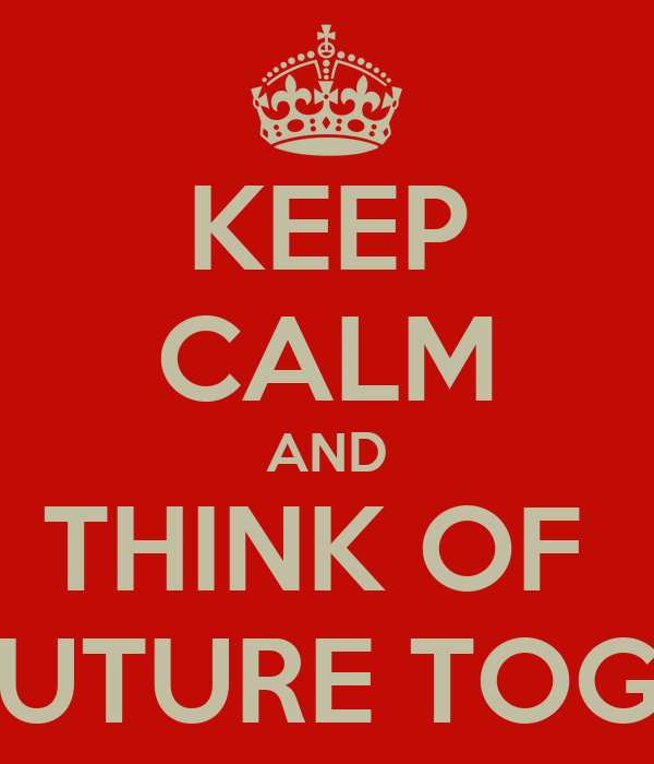 KEEP CALM AND THINK OF  OUR FUTURE TOGETHER