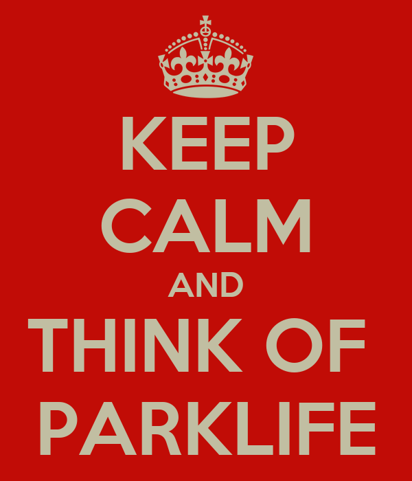 KEEP CALM AND THINK OF  PARKLIFE