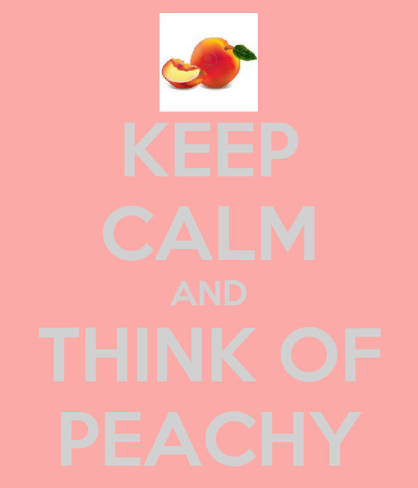KEEP CALM AND THINK OF PEACHY