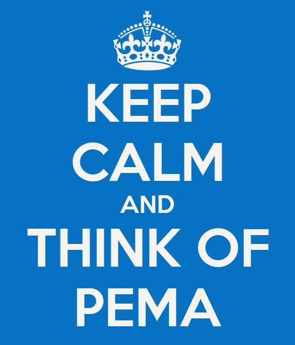 KEEP CALM AND THINK OF PEMA
