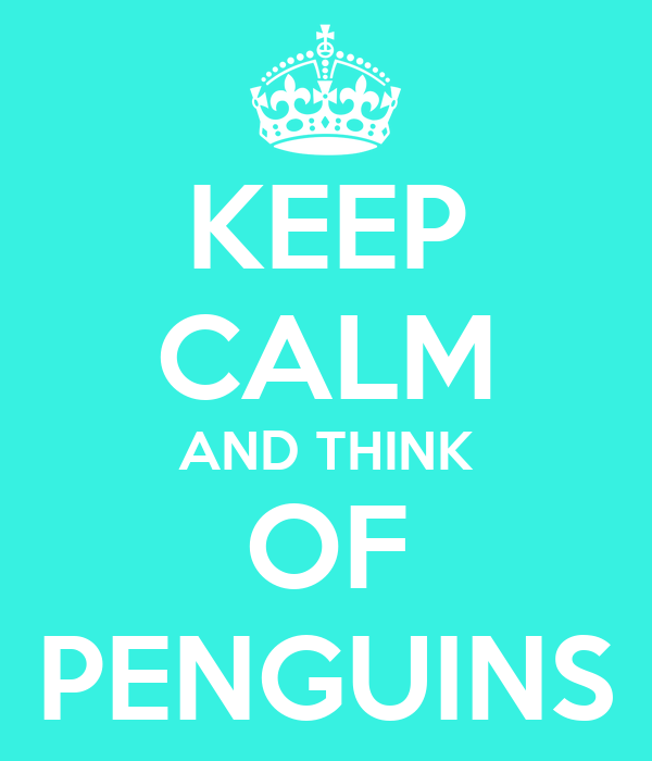 KEEP CALM AND THINK OF PENGUINS