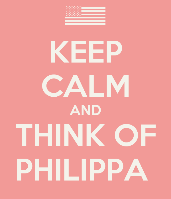 KEEP CALM AND THINK OF PHILIPPA