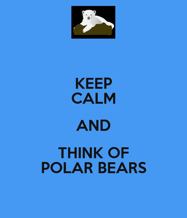 KEEP CALM AND THINK OF POLAR BEARS