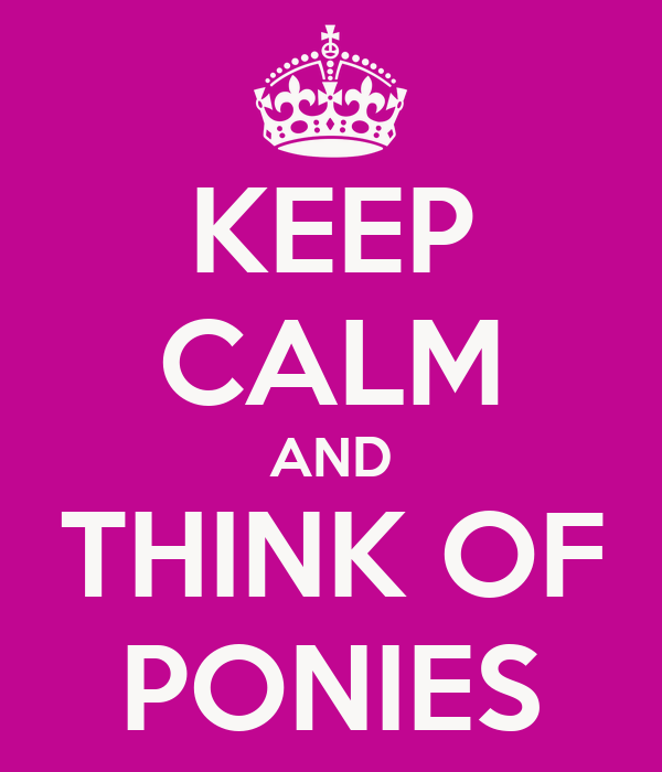 KEEP CALM AND THINK OF PONIES