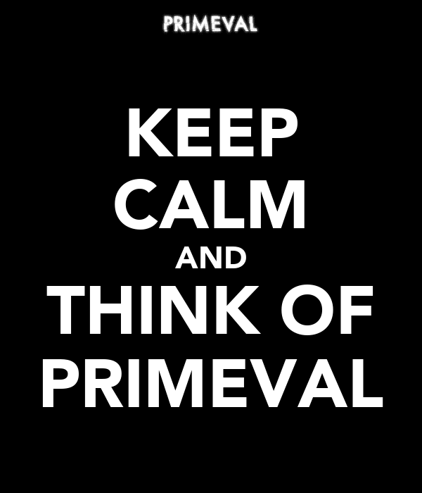 KEEP CALM AND THINK OF PRIMEVAL