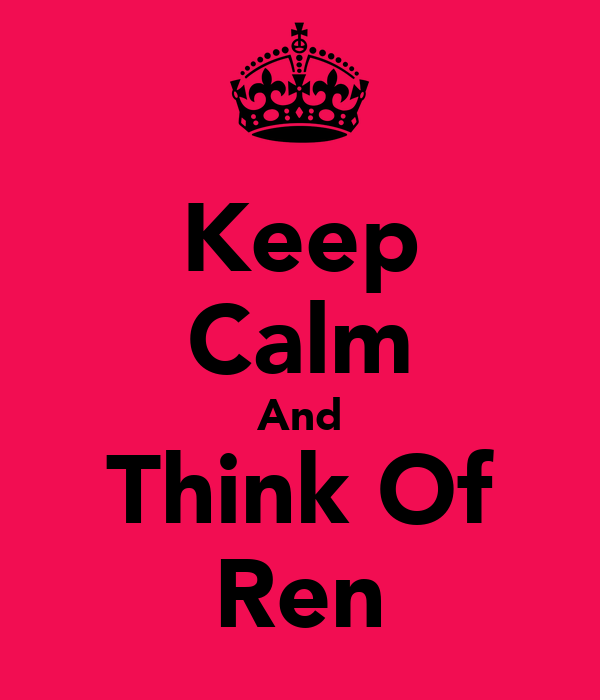 Keep Calm And Think Of Ren