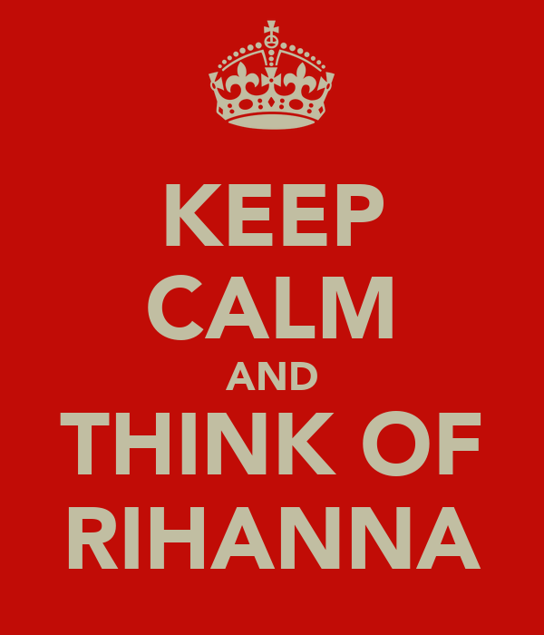 KEEP CALM AND THINK OF RIHANNA