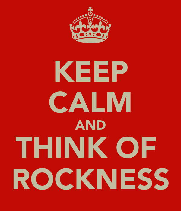 KEEP CALM AND THINK OF  ROCKNESS