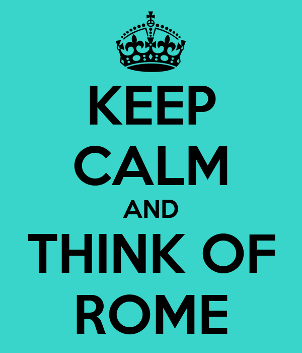 KEEP CALM AND THINK OF ROME