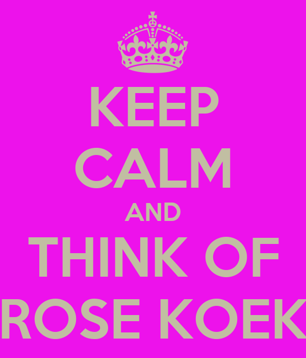 KEEP CALM AND THINK OF ROSE KOEK