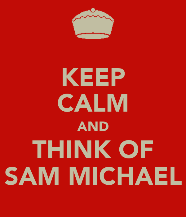 KEEP CALM AND THINK OF SAM MICHAEL