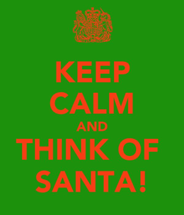 KEEP CALM AND THINK OF  SANTA!