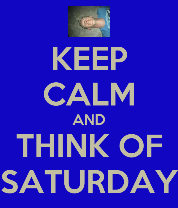 KEEP CALM AND THINK OF SATURDAY