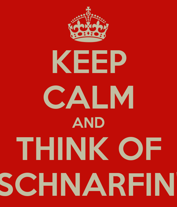 KEEP CALM AND THINK OF SCHNARFIN'