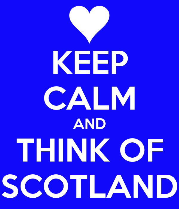 KEEP CALM AND THINK OF SCOTLAND