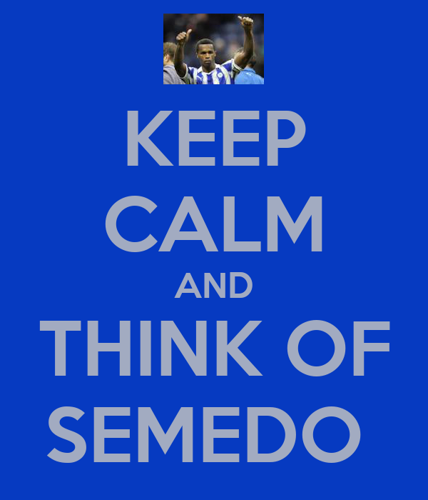 KEEP CALM AND THINK OF SEMEDO